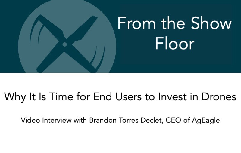Brandon Torres Declet, CEO of AgEagle, Explains Why It Is Time for End Users to Invest in Drones